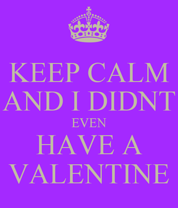 KEEP CALM AND I DIDNT EVEN HAVE A VALENTINE