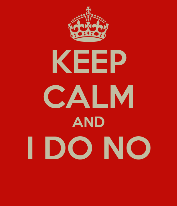 KEEP CALM AND I DO NO