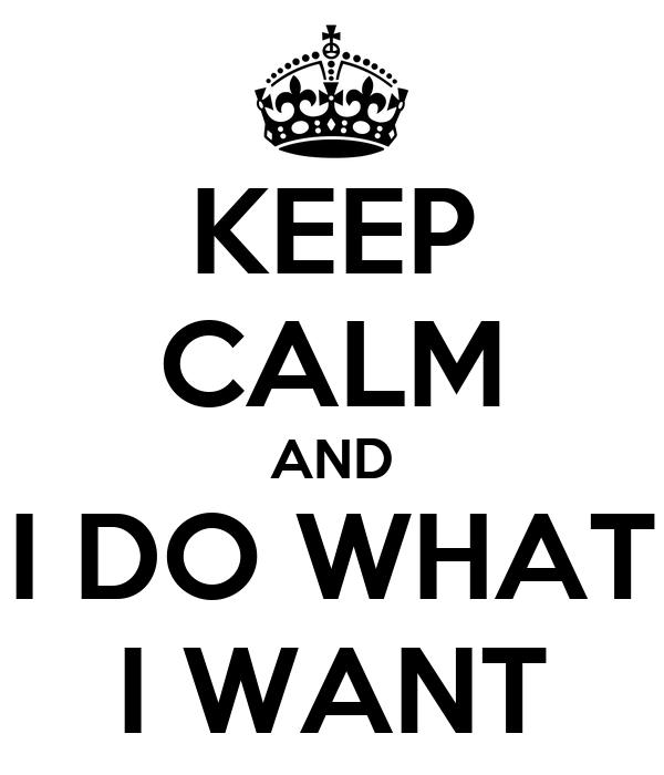 KEEP CALM AND I DO WHAT I WANT