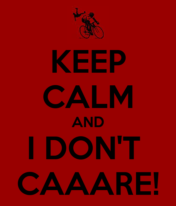 KEEP CALM AND I DON'T  CAAARE!
