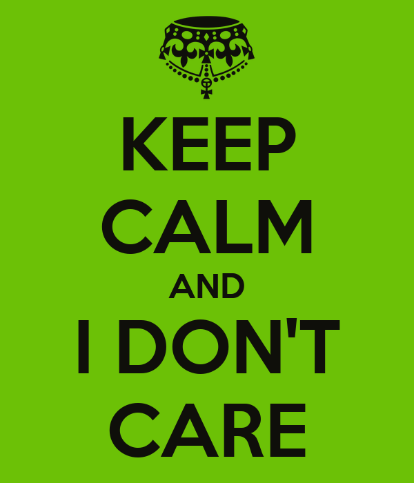 KEEP CALM AND I DON'T CARE
