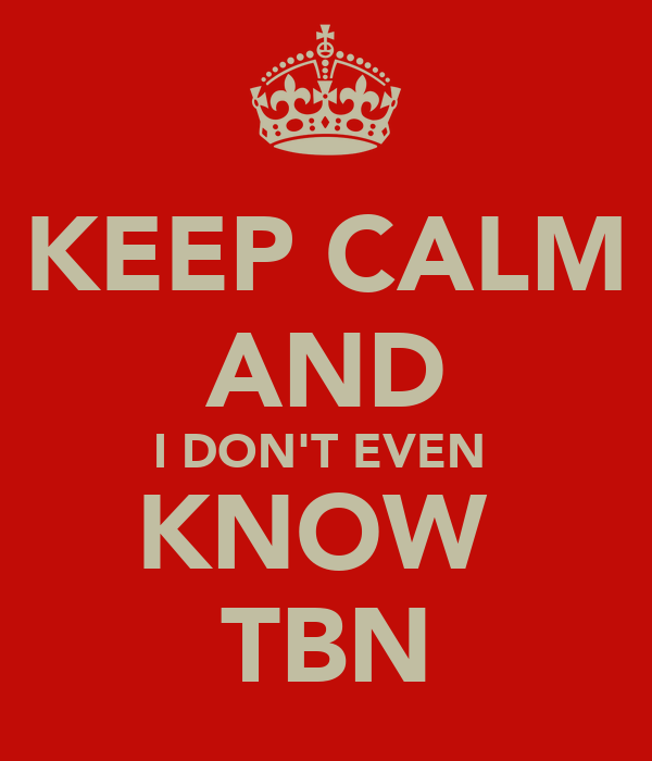 KEEP CALM AND I DON'T EVEN  KNOW  TBN