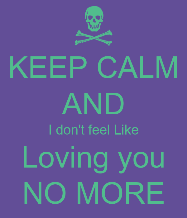 KEEP CALM AND I don't feel Like Loving you NO MORE
