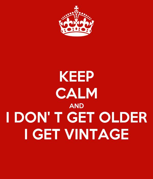 KEEP CALM AND I DON' T GET OLDER I GET VINTAGE