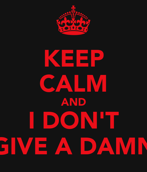 KEEP CALM AND I DON'T GIVE A DAMN