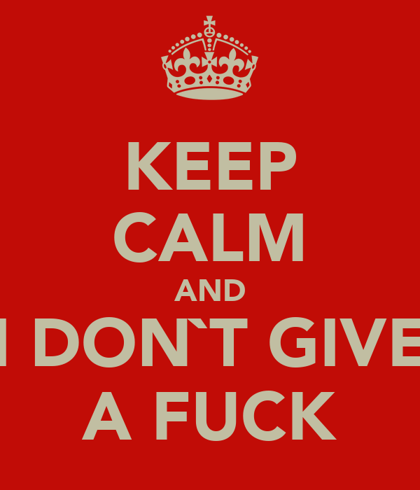 KEEP CALM AND I DON`T GIVE A FUCK