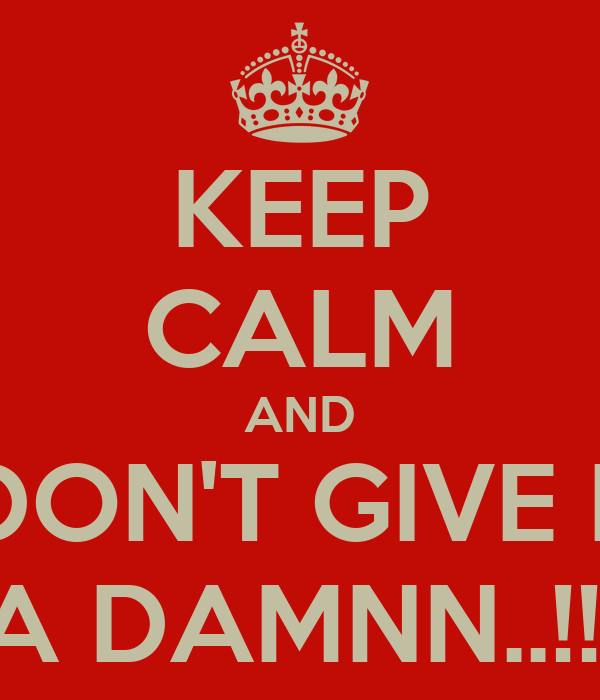 KEEP CALM AND I DON'T GIVE IT  A DAMNN..!!!