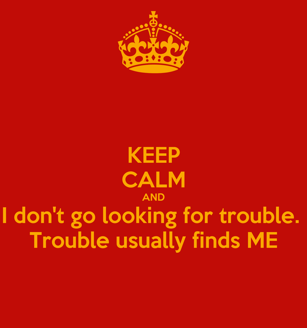 KEEP CALM AND I don't go looking for trouble.  Trouble usually finds ME
