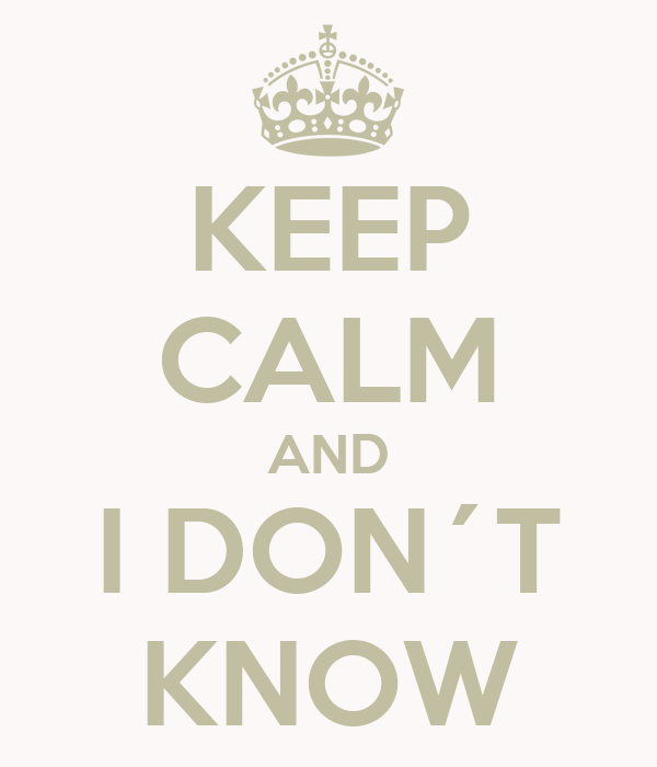 KEEP CALM AND I DON´T KNOW
