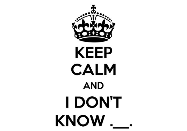 KEEP CALM AND I DON'T KNOW .__.