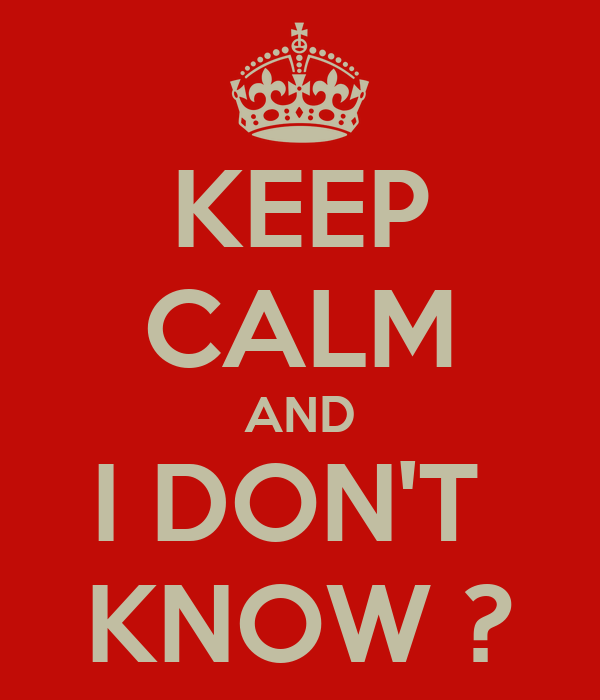 KEEP CALM AND I DON'T  KNOW ?