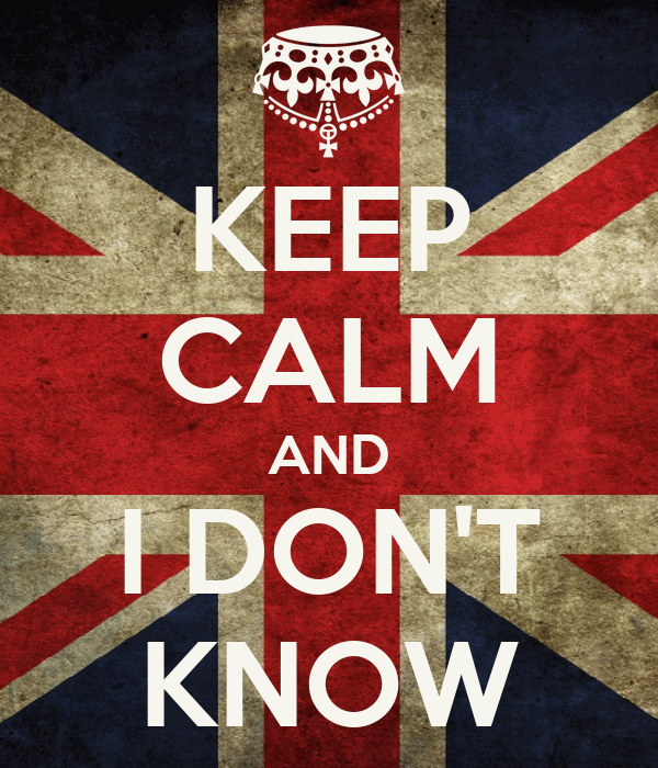 KEEP CALM AND I DON'T KNOW