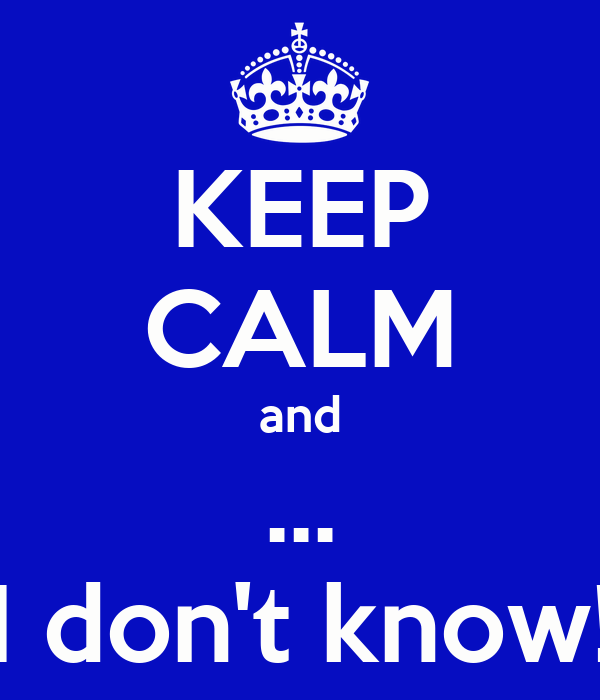 KEEP CALM and ... I don't know!
