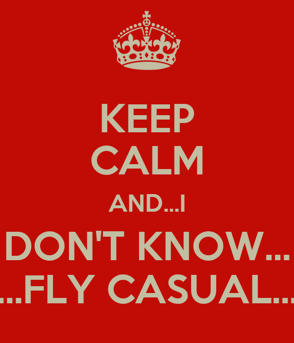 KEEP CALM AND...I DON'T KNOW... ...FLY CASUAL...