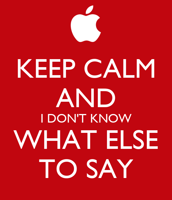 KEEP CALM AND I DON'T KNOW WHAT ELSE TO SAY