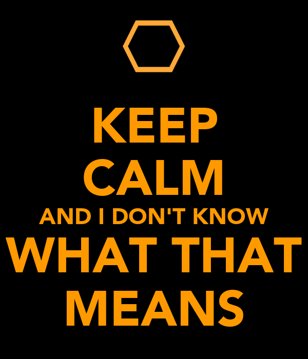 KEEP CALM AND I DON'T KNOW WHAT THAT MEANS