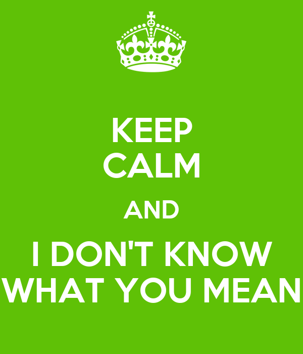 KEEP CALM AND I DON'T KNOW WHAT YOU MEAN