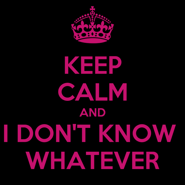 KEEP CALM AND I DON'T KNOW  WHATEVER
