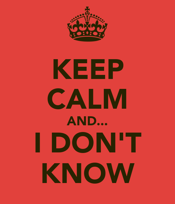 KEEP CALM AND... I DON'T KNOW