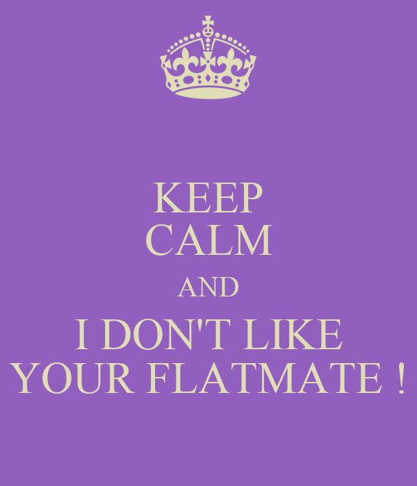KEEP CALM AND I DON'T LIKE YOUR FLATMATE !