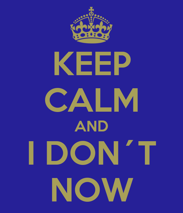 KEEP CALM AND I DON´T NOW