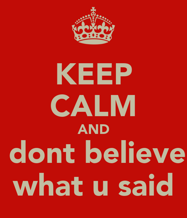 KEEP CALM AND i dont believe  what u said