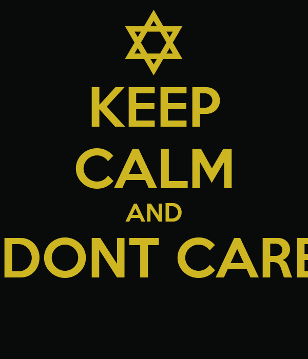 KEEP CALM AND I DONT CARE!