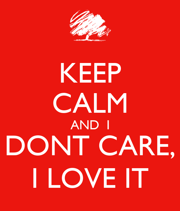 KEEP CALM AND  I DONT CARE, I LOVE IT
