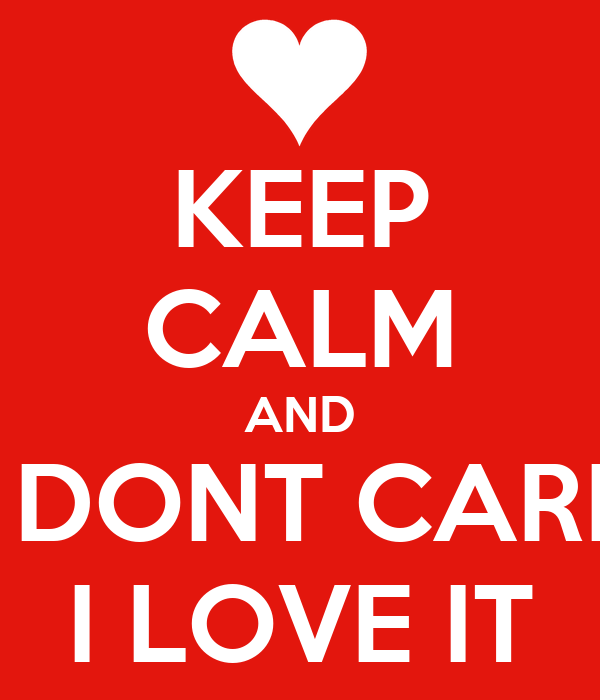 KEEP CALM AND I DONT CARE I LOVE IT