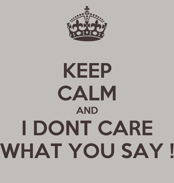 KEEP CALM AND I DONT CARE WHAT YOU SAY !