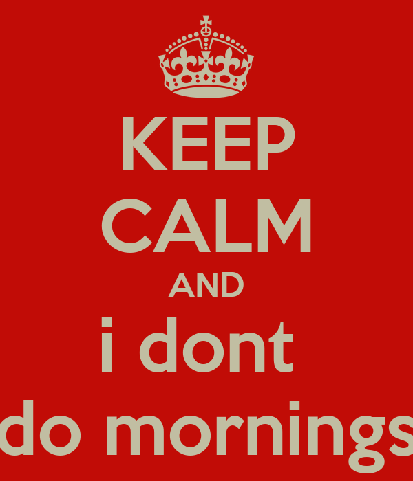 KEEP CALM AND i dont  do mornings