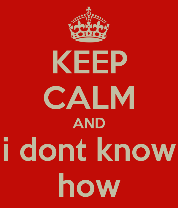 KEEP CALM AND i dont know how