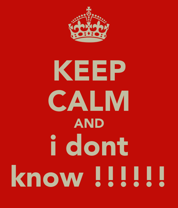 KEEP CALM AND i dont know !!!!!!