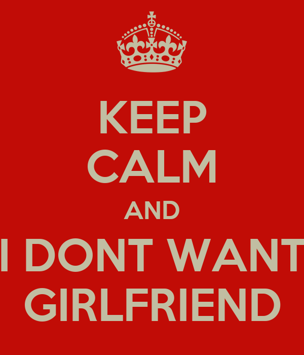 KEEP CALM AND I DONT WANT GIRLFRIEND