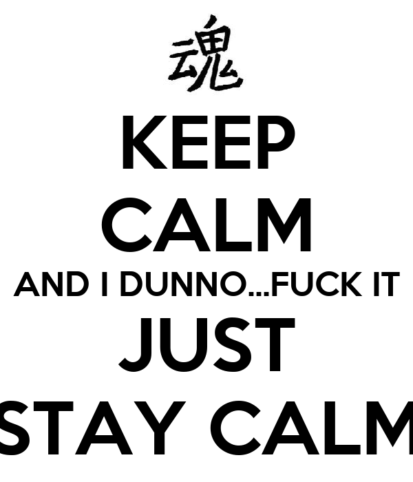 KEEP CALM AND I DUNNO...FUCK IT JUST STAY CALM