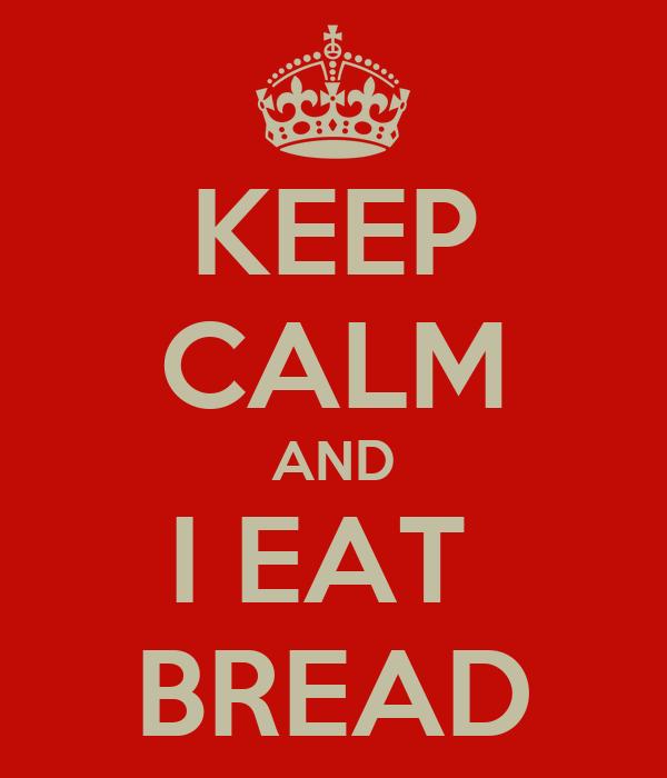 KEEP CALM AND I EAT  BREAD
