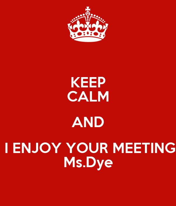KEEP CALM AND  I ENJOY YOUR MEETING Ms.Dye