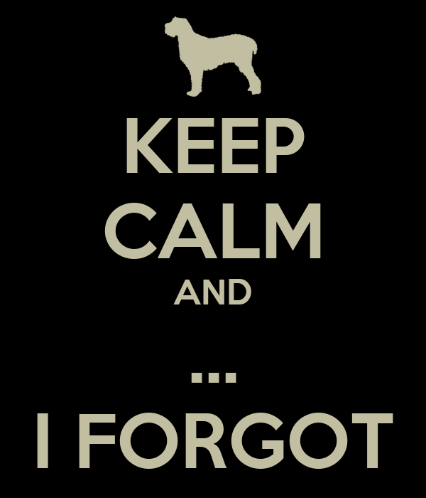 KEEP CALM AND ... I FORGOT
