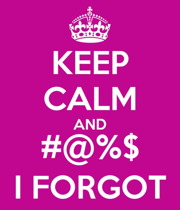 KEEP CALM AND #@%$ I FORGOT