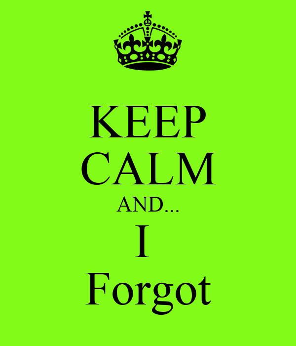 KEEP CALM AND... I  Forgot