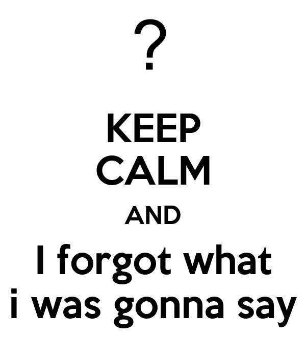 KEEP CALM AND I forgot what i was gonna say