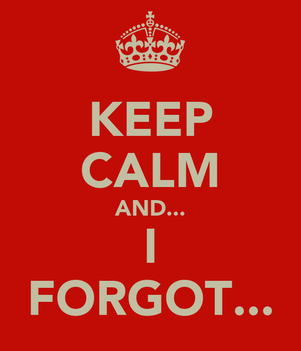 KEEP CALM AND... I FORGOT...