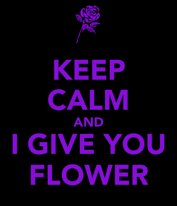 KEEP CALM AND I GIVE YOU FLOWER