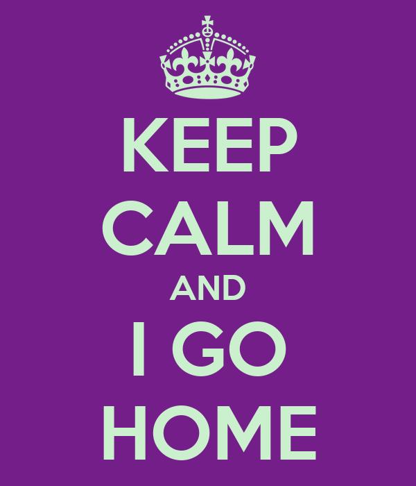 KEEP CALM AND I GO HOME
