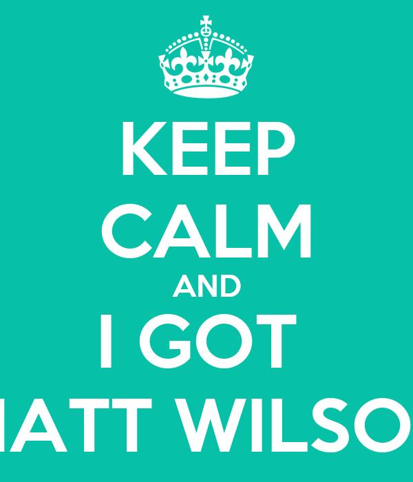 KEEP CALM AND I GOT  MATT WILSON