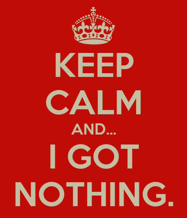 KEEP CALM AND... I GOT NOTHING.