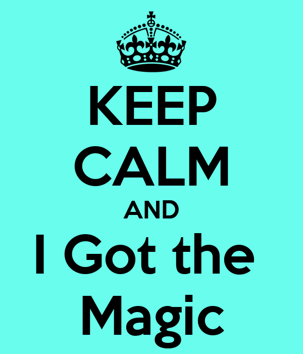 KEEP CALM AND I Got the   Magic