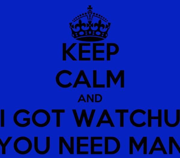 KEEP CALM AND I GOT WATCHU YOU NEED MAN