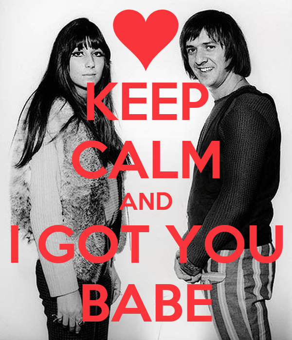 KEEP CALM AND I GOT YOU BABE