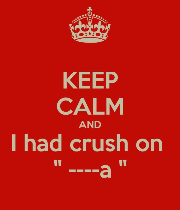 "KEEP CALM AND I had crush on  "" ----a """